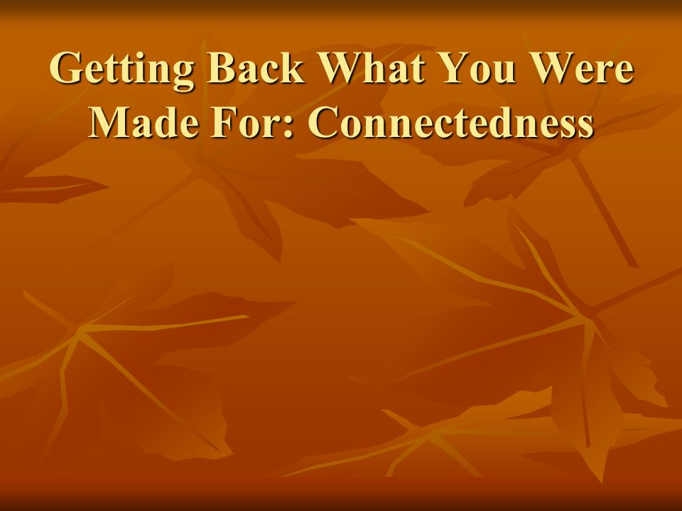 Getting Back What You Were Made For: Connectedness