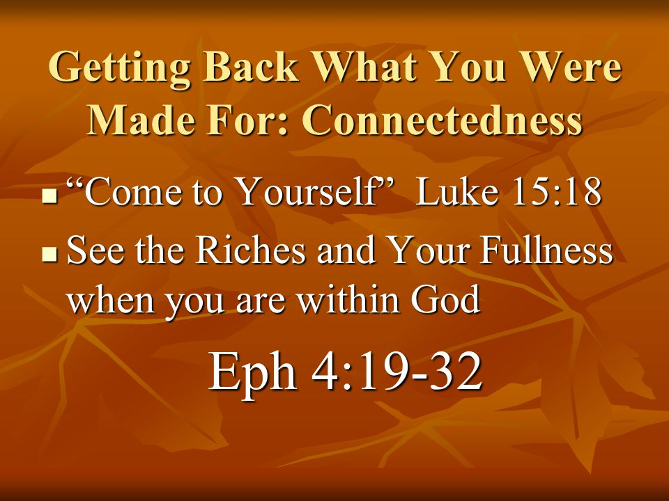 """Come to Yourself"" Luke 15:18 ""Come to Yourself"" Luke 15:18 See the Riches and Your Fullness when you are within God See the Riches and Your Fullness"