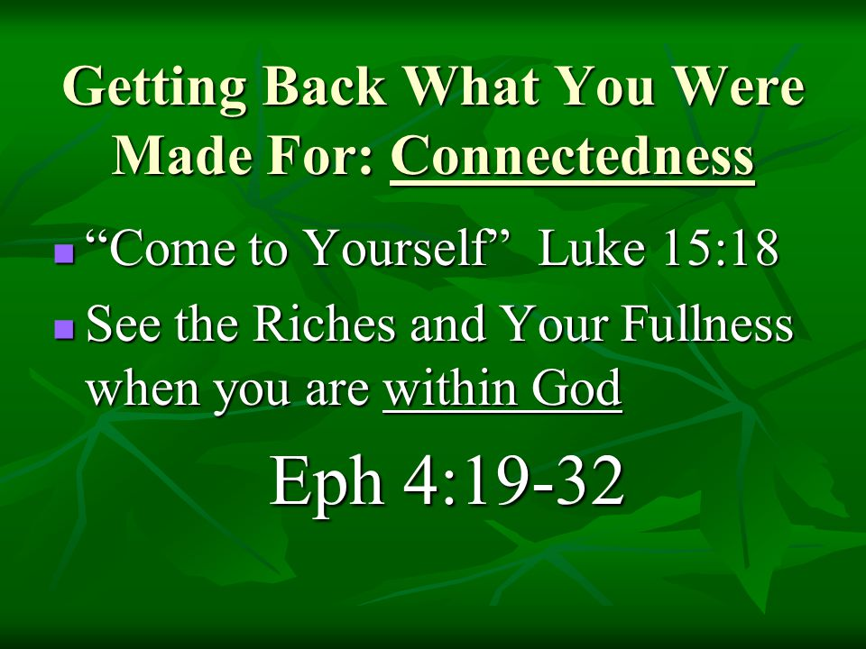 Come to Yourself Luke 15:18 Come to Yourself Luke 15:18 See the Riches and Your Fullness when you are within God See the Riches and Your Fullness when you are within God Eph 4:19-32 Eph 4:19-32