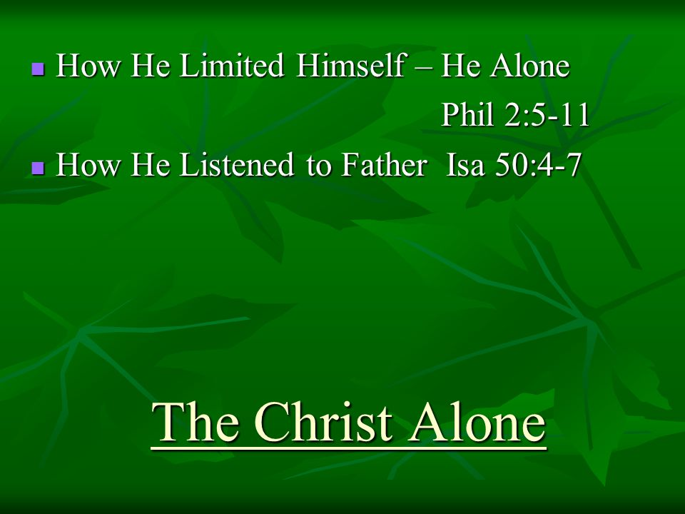 The Christ Alone How He Limited Himself – He Alone How He Limited Himself – He Alone Phil 2:5-11 How He Listened to Father Isa 50:4-7 How He Listened to Father Isa 50:4-7