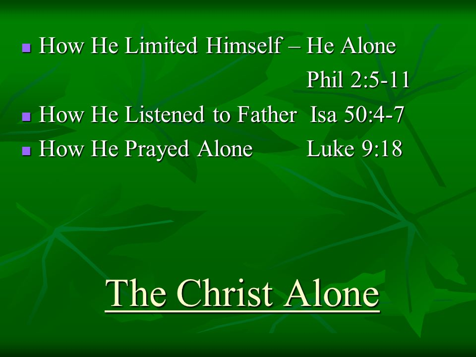 The Christ Alone How He Limited Himself – He Alone How He Limited Himself – He Alone Phil 2:5-11 How He Listened to Father Isa 50:4-7 How He Listened to Father Isa 50:4-7 How He Prayed Alone Luke 9:18 How He Prayed Alone Luke 9:18