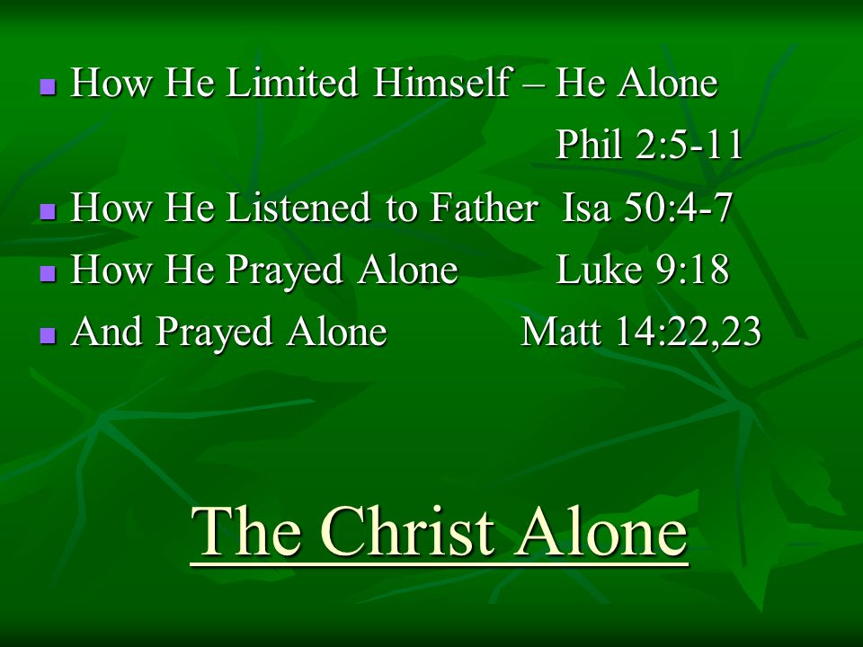 The Christ Alone How He Limited Himself – He Alone How He Limited Himself – He Alone Phil 2:5-11 How He Listened to Father Isa 50:4-7 How He Listened to Father Isa 50:4-7 How He Prayed Alone Luke 9:18 How He Prayed Alone Luke 9:18 And Prayed Alone Matt 14:22,23 And Prayed Alone Matt 14:22,23