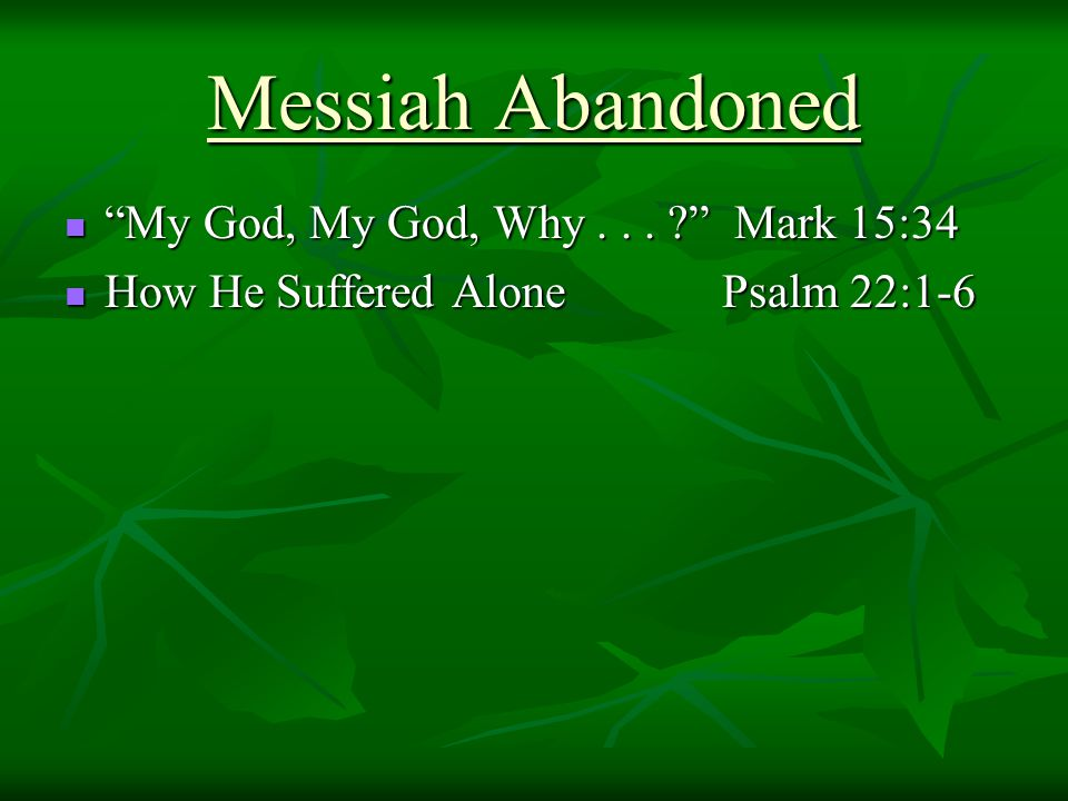 "Messiah Abandoned ""My God, My God, Why... ?"" Mark 15:34 ""My God, My God, Why... ?"" Mark 15:34 How He Suffered Alone Psalm 22:1-6 How He Suffered Alone"