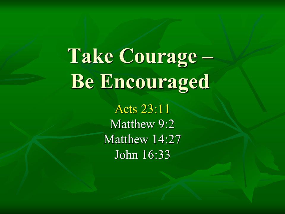 Take Courage – Be Encouraged Acts 23:11 Matthew 9:2 Matthew 14:27 John 16:33