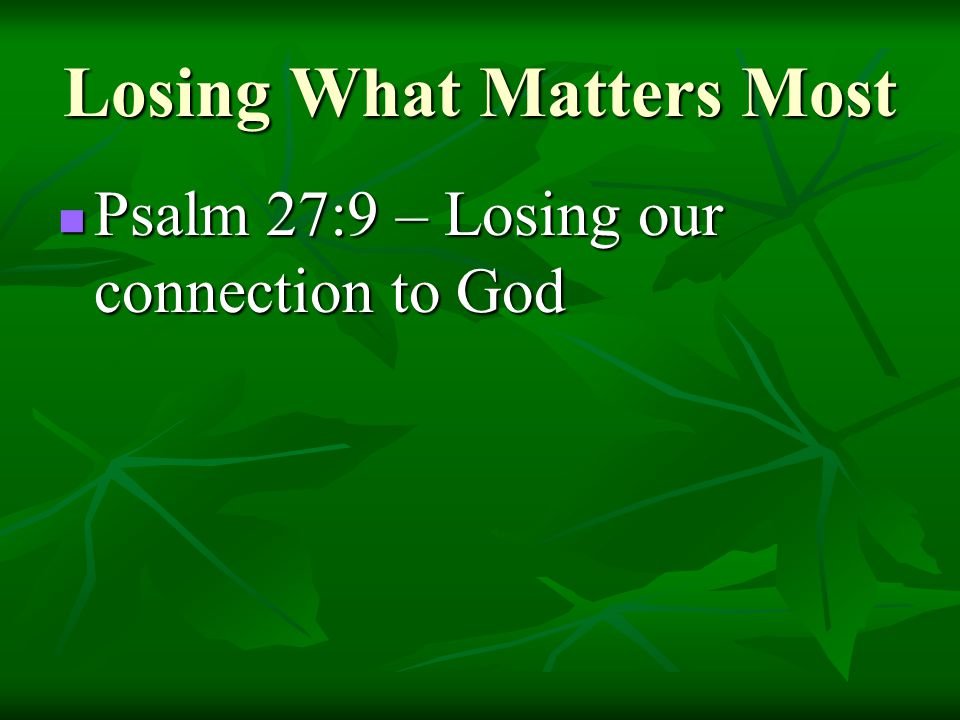 Losing What Matters Most Psalm 27:9 – Losing our connection to God Psalm 27:9 – Losing our connection to God