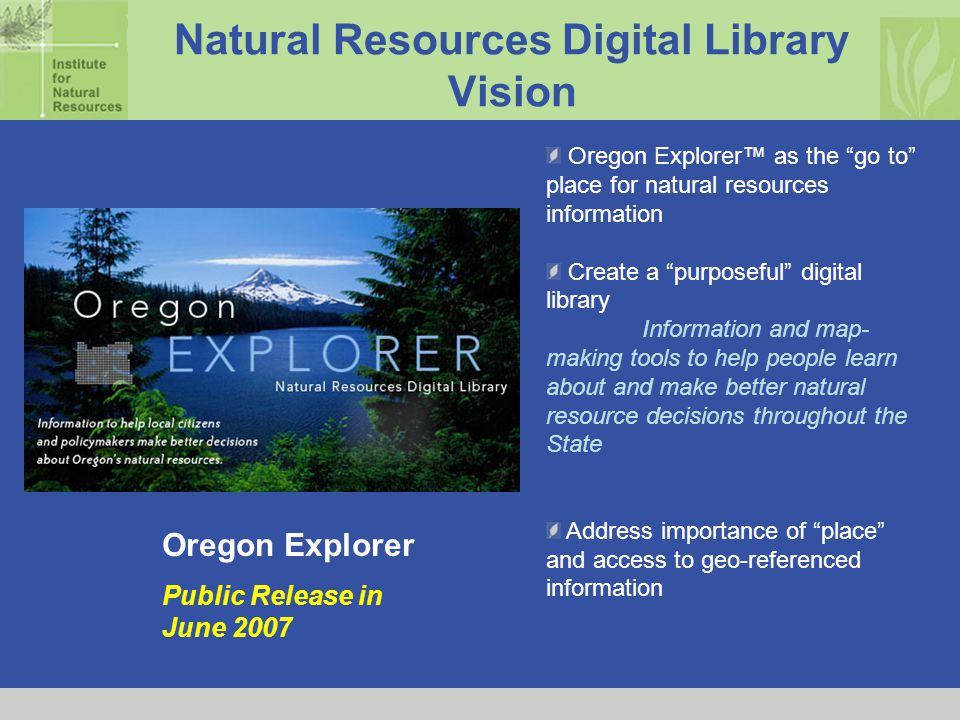 Natural Resources Digital Library Vision Oregon Explorer™ as the go to place for natural resources information Create a purposeful digital library Information and map- making tools to help people learn about and make better natural resource decisions throughout the State Address importance of place and access to geo-referenced information Oregon Explorer Public Release in June 2007