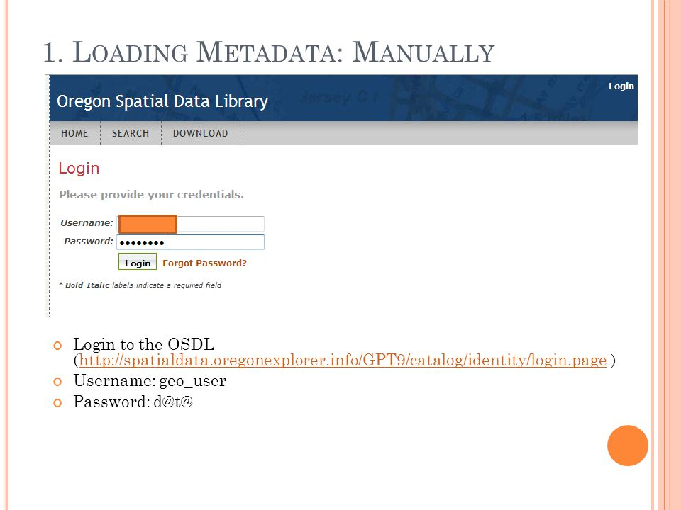 1. L OADING M ETADATA : M ANUALLY Login to the OSDL (http://spatialdata.oregonexplorer.info/GPT9/catalog/identity/login.page )http://spatialdata.orego