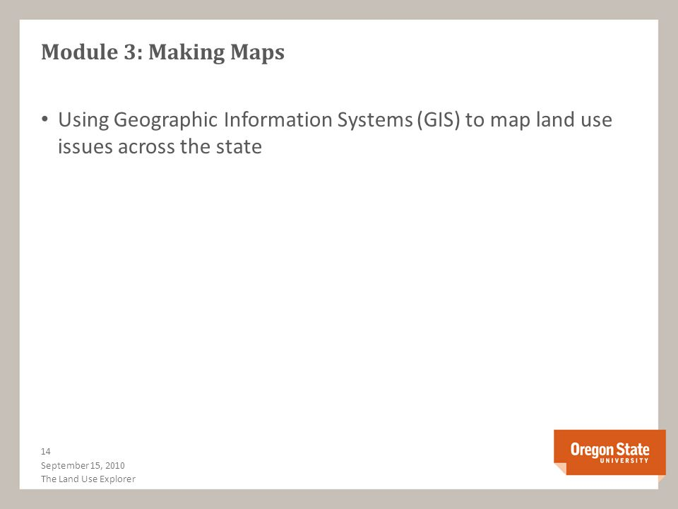 Module 3: Making Maps Using Geographic Information Systems (GIS) to map land use issues across the state September 15, 2010 14 The Land Use Explorer