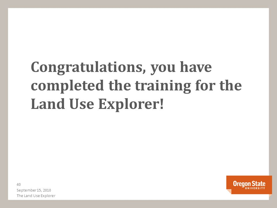 Congratulations, you have completed the training for the Land Use Explorer! September 15, 2010 40 The Land Use Explorer