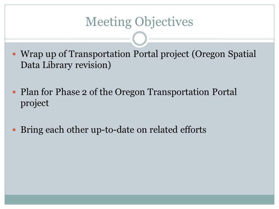 Meeting Objectives Wrap up of Transportation Portal project (Oregon Spatial Data Library revision) Plan for Phase 2 of the Oregon Transportation Portal project Bring each other up-to-date on related efforts