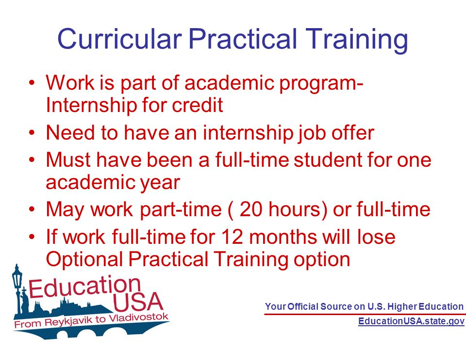 Your Official Source on U.S. Higher Education EducationUSA.state.gov Curricular Practical Training Work is part of academic program- Internship for cr