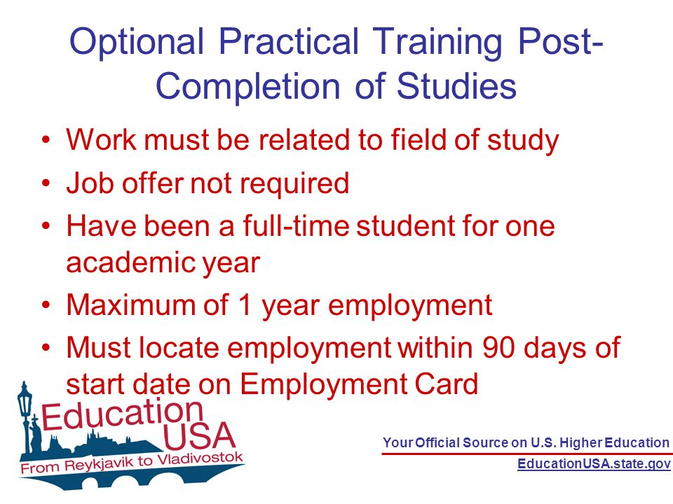 Your Official Source on U.S. Higher Education EducationUSA.state.gov Optional Practical Training Post- Completion of Studies Work must be related to f
