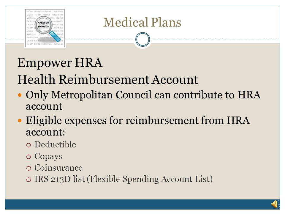 Medical Plans Empower HRA Health Reimbursement Account Employer contribution is tax-free Balance carries over year after year Balance is yours even if you switch plans, terminate employment or retire Interest bearing Metropolitan Council pays admin fee as long as you are enrolled in Empower HRA plan