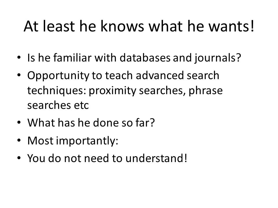At least he knows what he wants. Is he familiar with databases and journals.