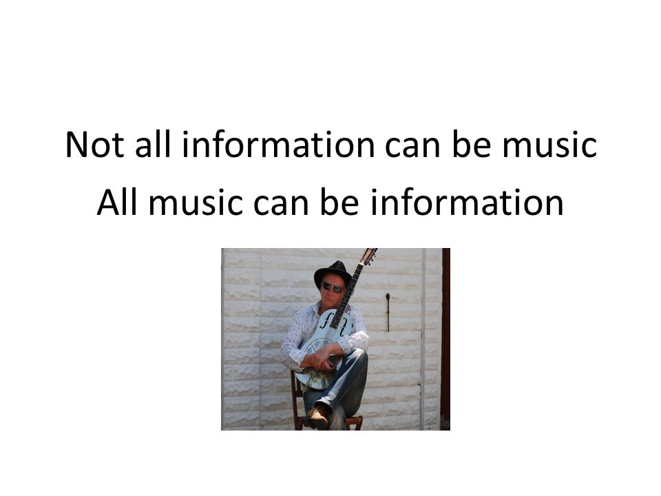 Not all information can be music All music can be information