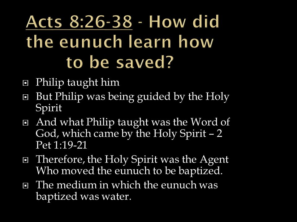  Philip taught him  But Philip was being guided by the Holy Spirit  And what Philip taught was the Word of God, which came by the Holy Spirit – 2 Pet 1:19-21  Therefore, the Holy Spirit was the Agent Who moved the eunuch to be baptized.