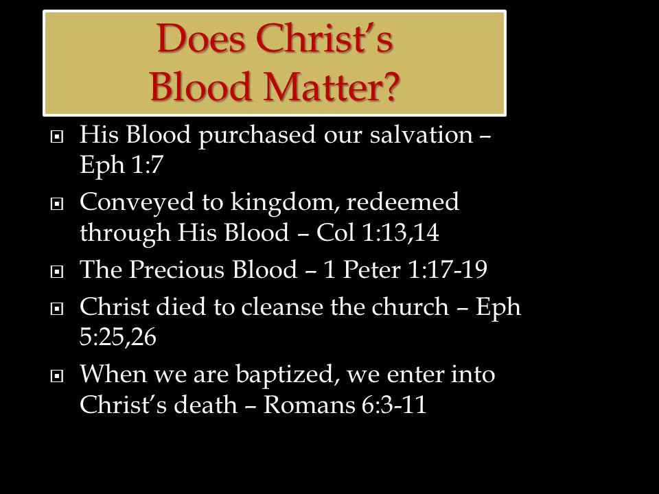  His Blood purchased our salvation – Eph 1:7  Conveyed to kingdom, redeemed through His Blood – Col 1:13,14  The Precious Blood – 1 Peter 1:17-19  Christ died to cleanse the church – Eph 5:25,26  When we are baptized, we enter into Christ's death – Romans 6:3-11 Does Christ's Blood Matter.
