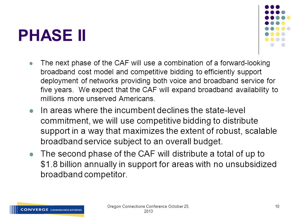 PHASE II The next phase of the CAF will use a combination of a forward-looking broadband cost model and competitive bidding to efficiently support deployment of networks providing both voice and broadband service for five years.