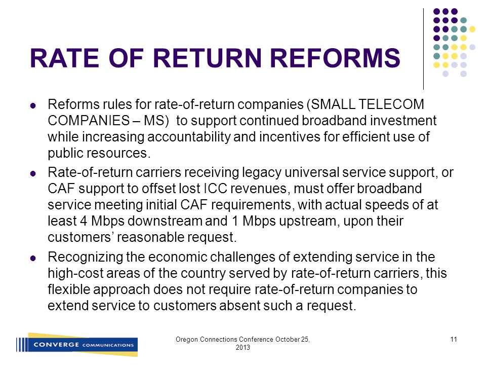 RATE OF RETURN REFORMS Reforms rules for rate-of-return companies (SMALL TELECOM COMPANIES – MS) to support continued broadband investment while increasing accountability and incentives for efficient use of public resources.