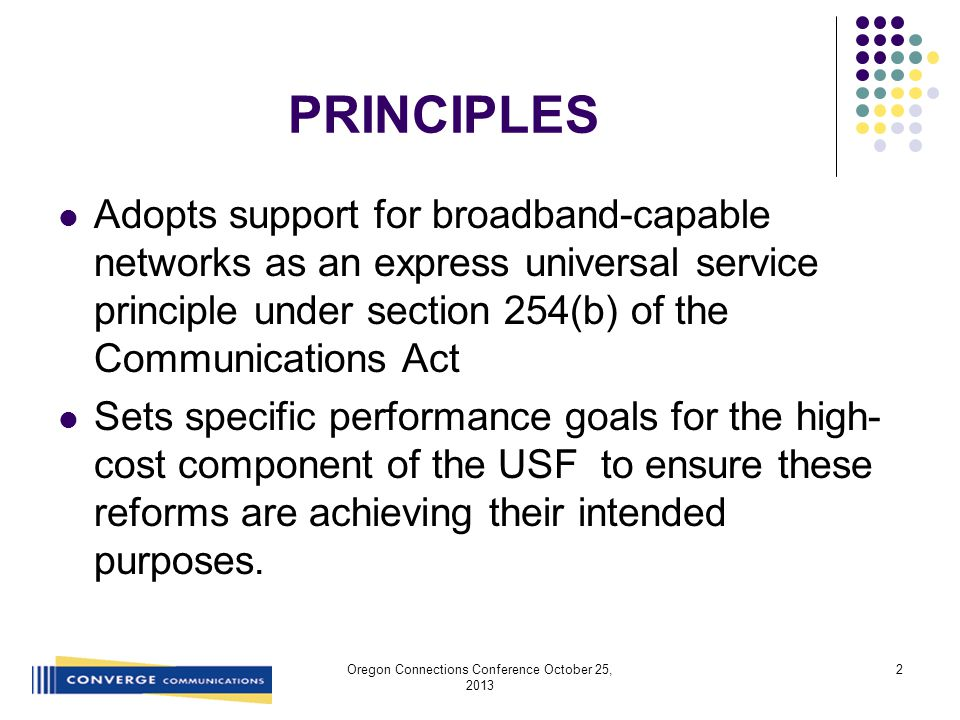 PRINCIPLES Adopts support for broadband-capable networks as an express universal service principle under section 254(b) of the Communications Act Sets specific performance goals for the high- cost component of the USF to ensure these reforms are achieving their intended purposes.
