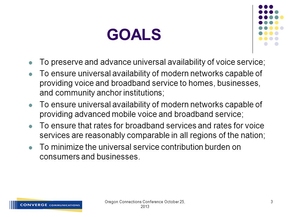 GOALS To preserve and advance universal availability of voice service; To ensure universal availability of modern networks capable of providing voice and broadband service to homes, businesses, and community anchor institutions; To ensure universal availability of modern networks capable of providing advanced mobile voice and broadband service; To ensure that rates for broadband services and rates for voice services are reasonably comparable in all regions of the nation; To minimize the universal service contribution burden on consumers and businesses.