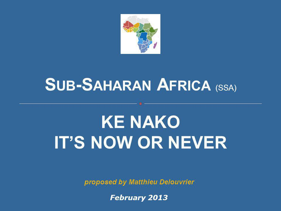 S UB -S AHARAN A FRICA (SSA) KE NAKO IT'S NOW OR NEVER February 2013 proposed by Matthieu Delouvrier