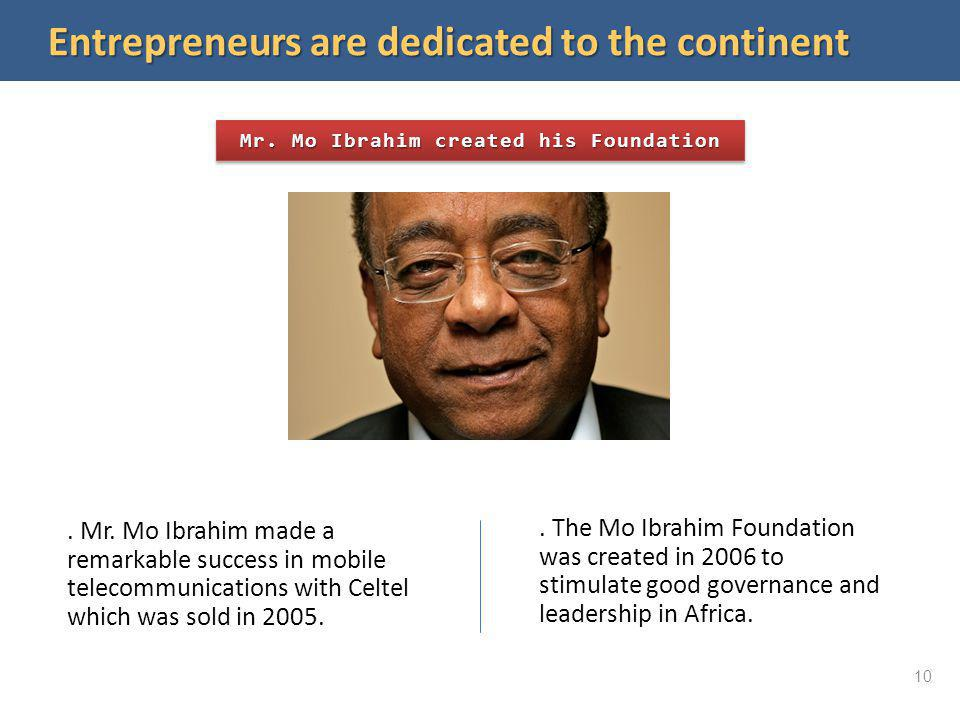 Entrepreneurs are dedicated to the continent Mr. Mo Ibrahim created his Foundation. Mr. Mo Ibrahim made a remarkable success in mobile telecommunicati