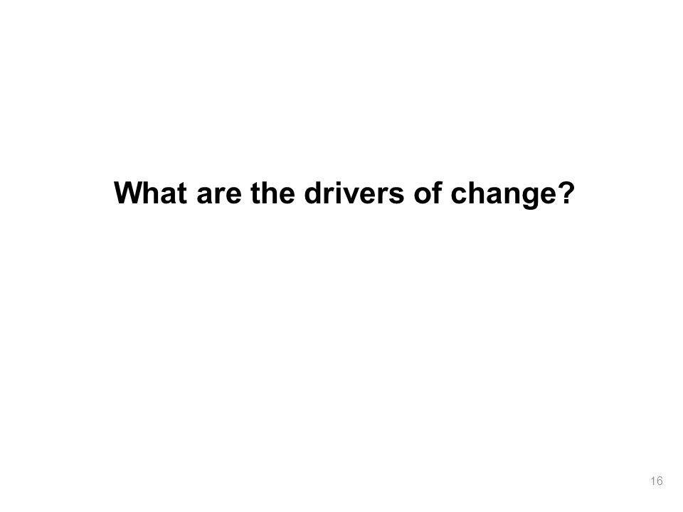 What are the drivers of change? 16