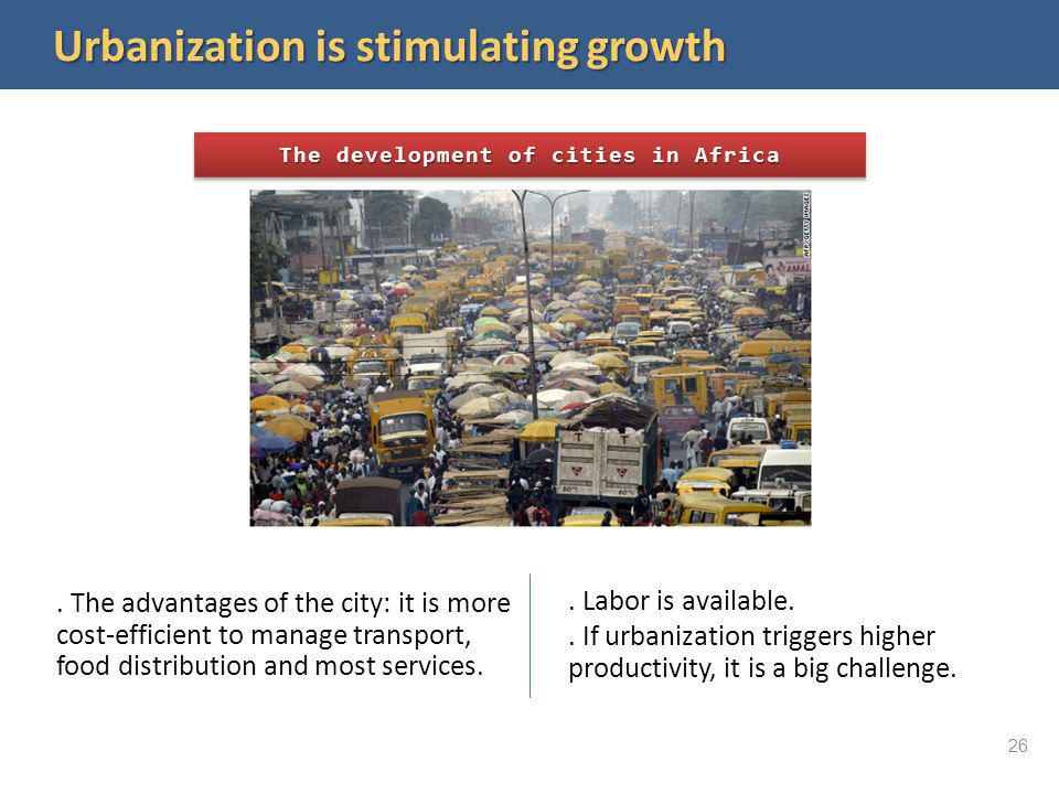 Urbanization is stimulating growth The development of cities in Africa. The advantages of the city: it is more cost-efficient to manage transport, foo
