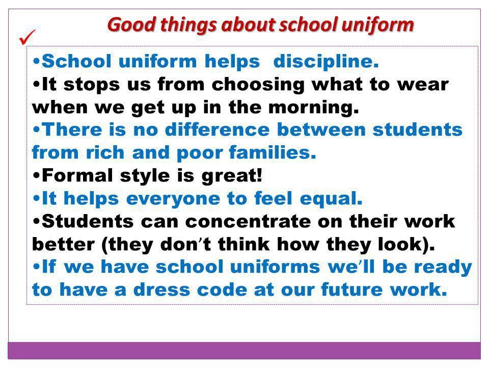 Good things about school uniform School uniform helps discipline.