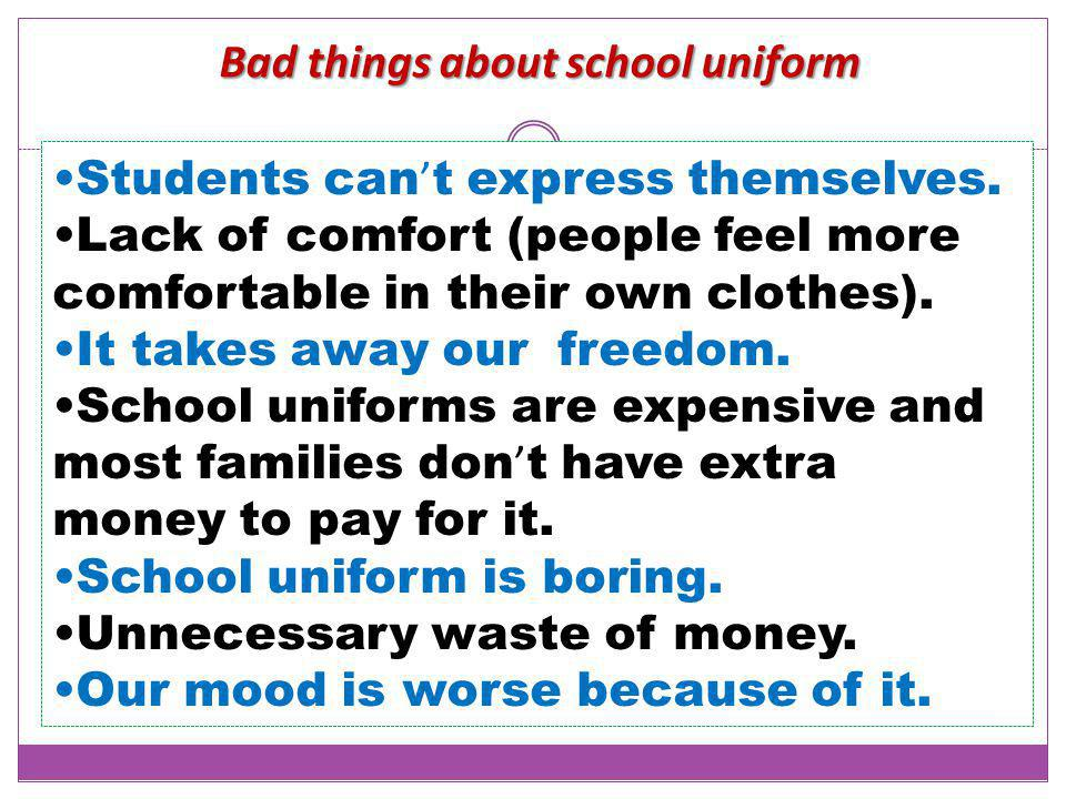 Bad things about school uniform Students can ' t express themselves. Lack of comfort (people feel more comfortable in their own clothes). It takes awa
