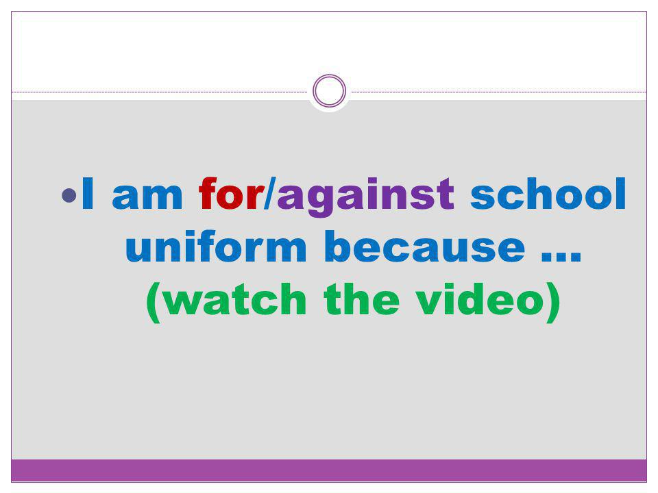 I am for/against school uniform because … (watch the video)
