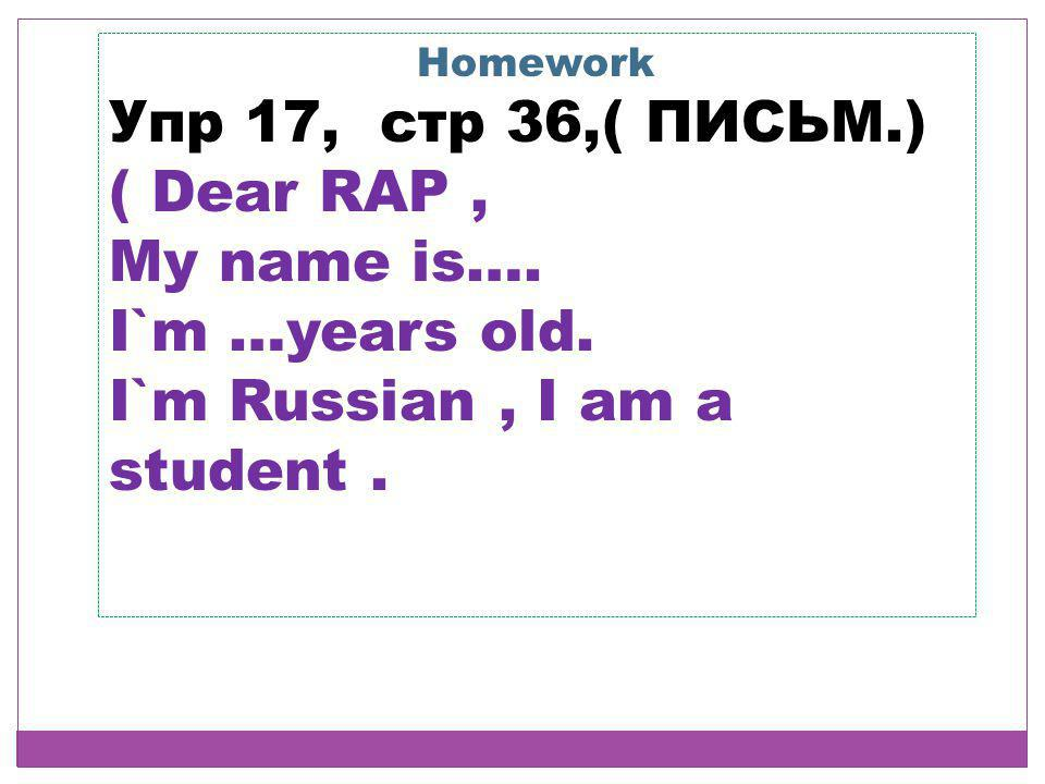 Homework Упр 17, стр 36,( ПИСЬМ.) ( Dear RAP, My name is…. I`m …years old. I`m Russian, I am a student.