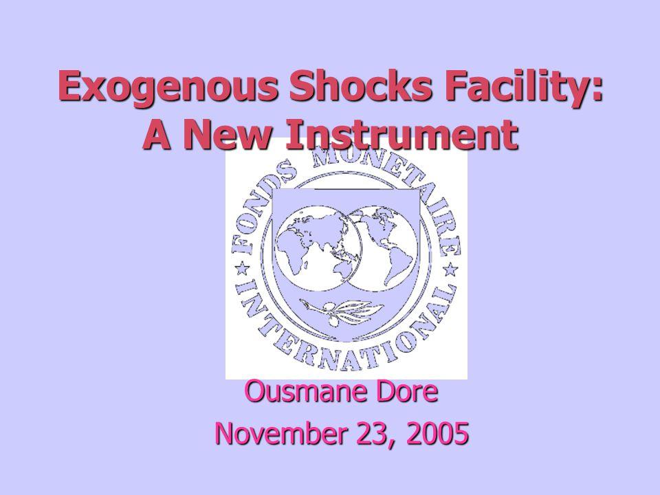 Exogenous Shocks Facility: A New Instrument Ousmane Dore November 23, 2005