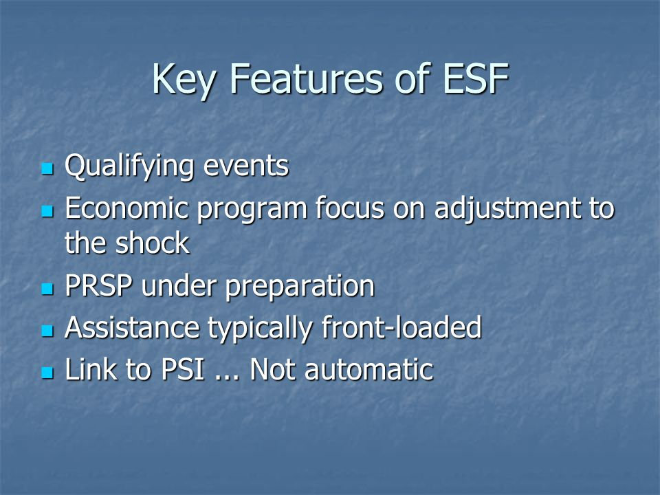 Key Features of ESF Qualifying events Qualifying events Economic program focus on adjustment to the shock Economic program focus on adjustment to the shock PRSP under preparation PRSP under preparation Assistance typically front-loaded Assistance typically front-loaded Link to PSI...