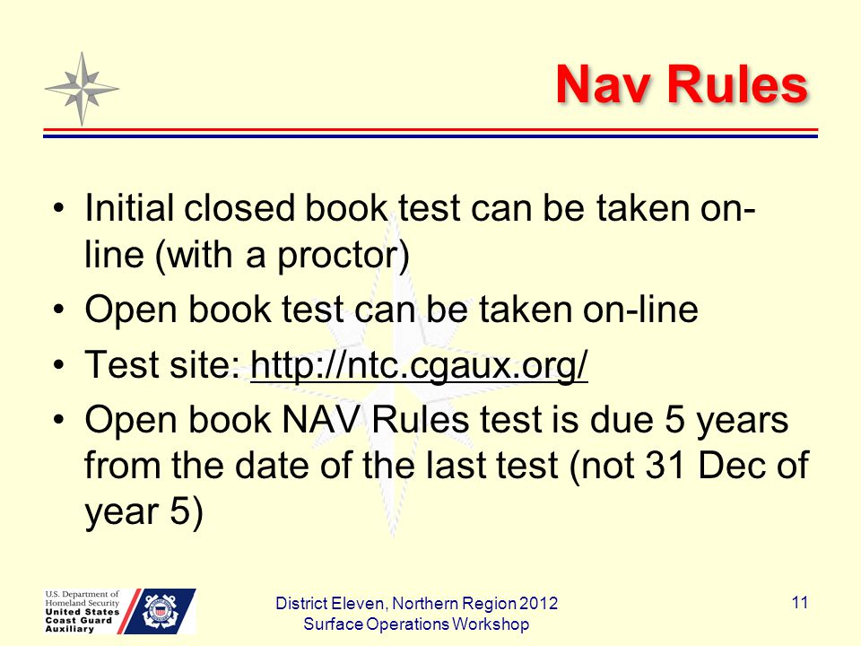 Nav Rules Initial closed book test can be taken on- line (with a proctor) Open book test can be taken on-line Test site: http://ntc.cgaux.org/ Open book NAV Rules test is due 5 years from the date of the last test (not 31 Dec of year 5) District Eleven, Northern Region 2012 Surface Operations Workshop 11