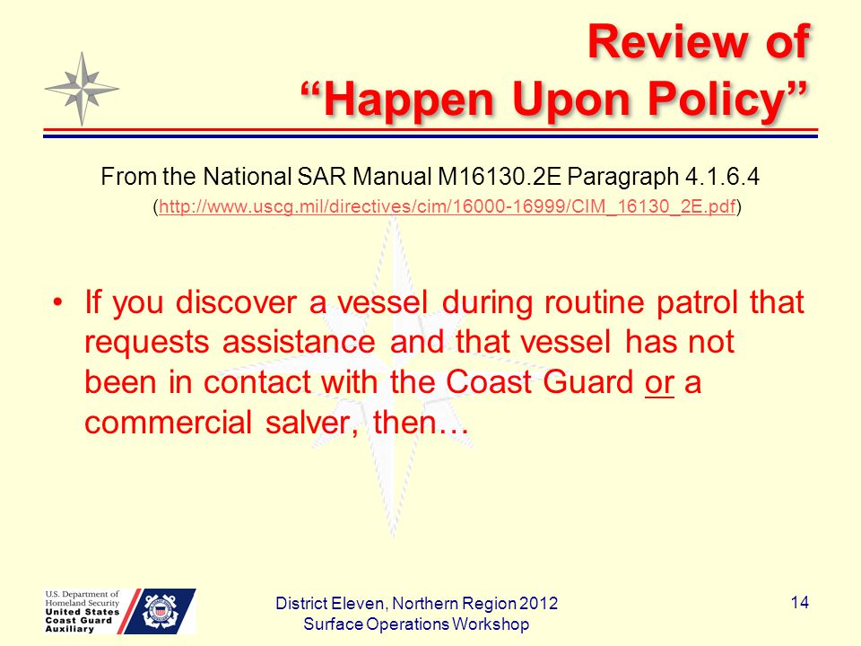 Review of Happen Upon Policy From the National SAR Manual M16130.2E Paragraph 4.1.6.4 (http://www.uscg.mil/directives/cim/16000-16999/CIM_16130_2E.pdf)http://www.uscg.mil/directives/cim/16000-16999/CIM_16130_2E.pdf If you discover a vessel during routine patrol that requests assistance and that vessel has not been in contact with the Coast Guard or a commercial salver, then… District Eleven, Northern Region 2012 Surface Operations Workshop 14