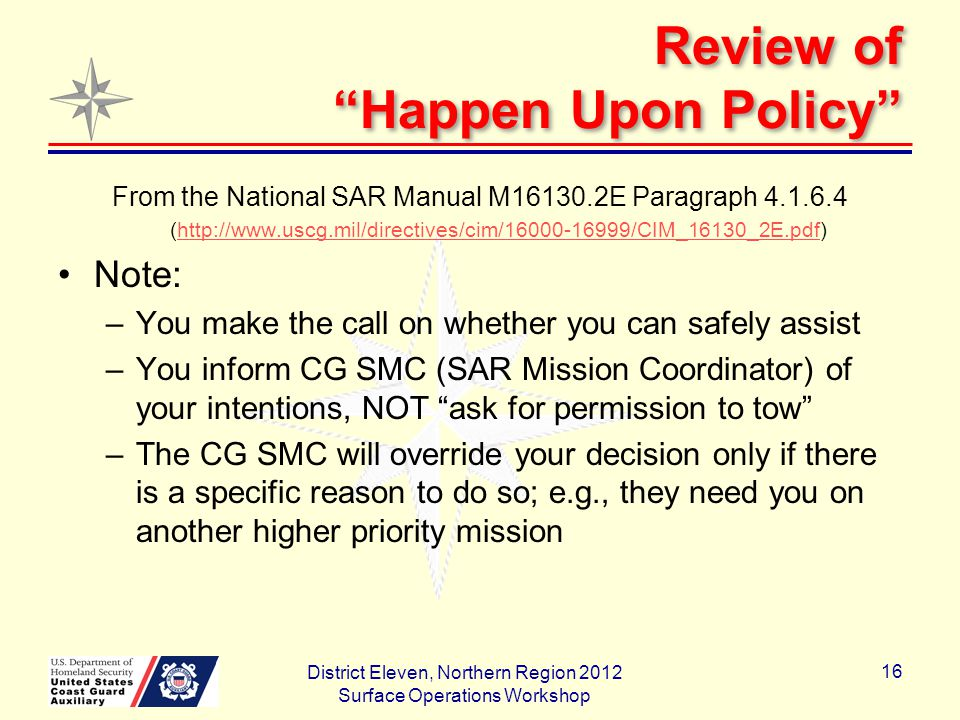 Review of Happen Upon Policy From the National SAR Manual M16130.2E Paragraph 4.1.6.4 (http://www.uscg.mil/directives/cim/16000-16999/CIM_16130_2E.pdf)http://www.uscg.mil/directives/cim/16000-16999/CIM_16130_2E.pdf Note: –You make the call on whether you can safely assist –You inform CG SMC (SAR Mission Coordinator) of your intentions, NOT ask for permission to tow –The CG SMC will override your decision only if there is a specific reason to do so; e.g., they need you on another higher priority mission District Eleven, Northern Region 2012 Surface Operations Workshop 16