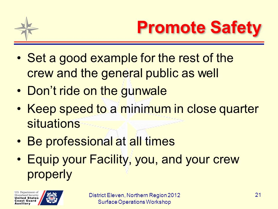 Promote Safety Set a good example for the rest of the crew and the general public as well Don't ride on the gunwale Keep speed to a minimum in close quarter situations Be professional at all times Equip your Facility, you, and your crew properly District Eleven, Northern Region 2012 Surface Operations Workshop 21