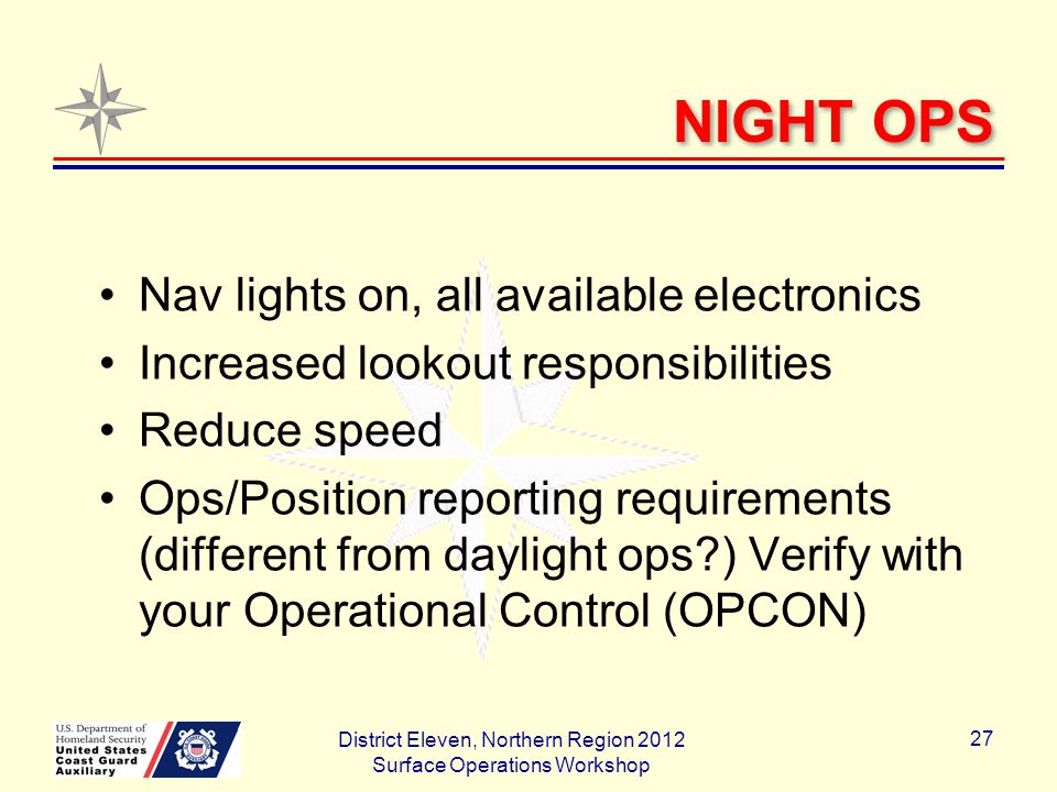 NIGHT OPS Nav lights on, all available electronics Increased lookout responsibilities Reduce speed Ops/Position reporting requirements (different from daylight ops ) Verify with your Operational Control (OPCON) District Eleven, Northern Region 2012 Surface Operations Workshop 27