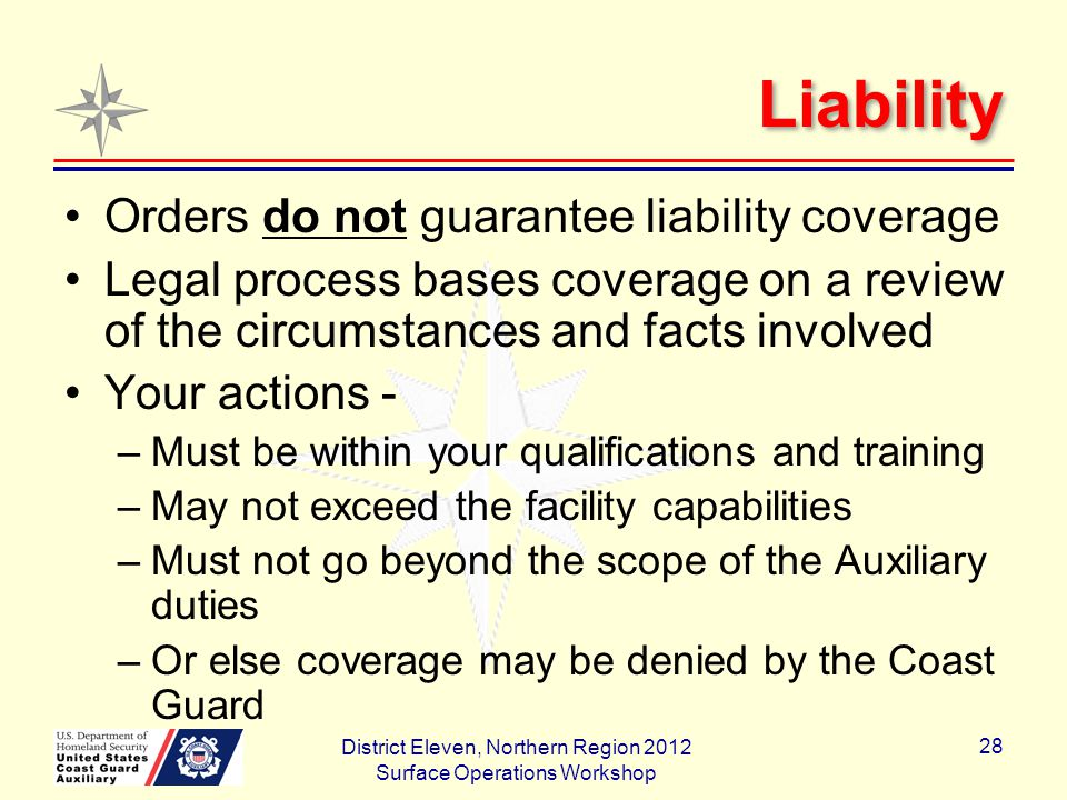 Liability Orders do not guarantee liability coverage Legal process bases coverage on a review of the circumstances and facts involved Your actions - –Must be within your qualifications and training –May not exceed the facility capabilities –Must not go beyond the scope of the Auxiliary duties –Or else coverage may be denied by the Coast Guard District Eleven, Northern Region 2012 Surface Operations Workshop 28