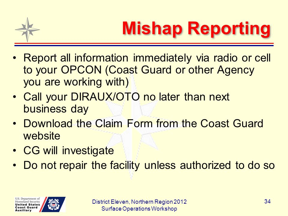 Mishap Reporting Report all information immediately via radio or cell to your OPCON (Coast Guard or other Agency you are working with) Call your DIRAUX/OTO no later than next business day Download the Claim Form from the Coast Guard website CG will investigate Do not repair the facility unless authorized to do so District Eleven, Northern Region 2012 Surface Operations Workshop 34