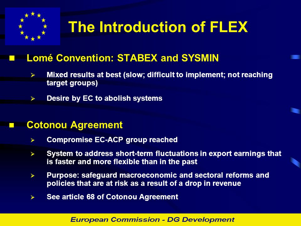 The Introduction of FLEX Lomé Convention: STABEX and SYSMIN  Mixed results at best (slow; difficult to implement; not reaching target groups)  Desir