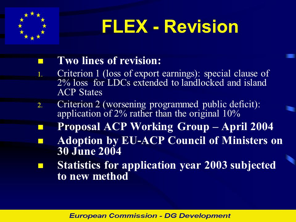 FLEX – early results of revision Situation for application year 2003: - 45 requests - 25 showed export losses superior to required level (criterion 1) - 17 requests fulfilled both criteria - € 76.57 million made available for 13 countries  Accessibility to FLEX increased  Accessibility remains a problem in countries where public deficit is high compared to export values