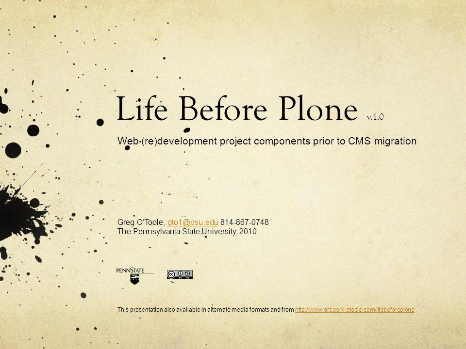 Life Before Plone v.1.0 Web (re)development project components prior to CMS migration Greg O'Toole, gto1@psu.edu 814-867-0748gto1@psu.edu The Pennsylv