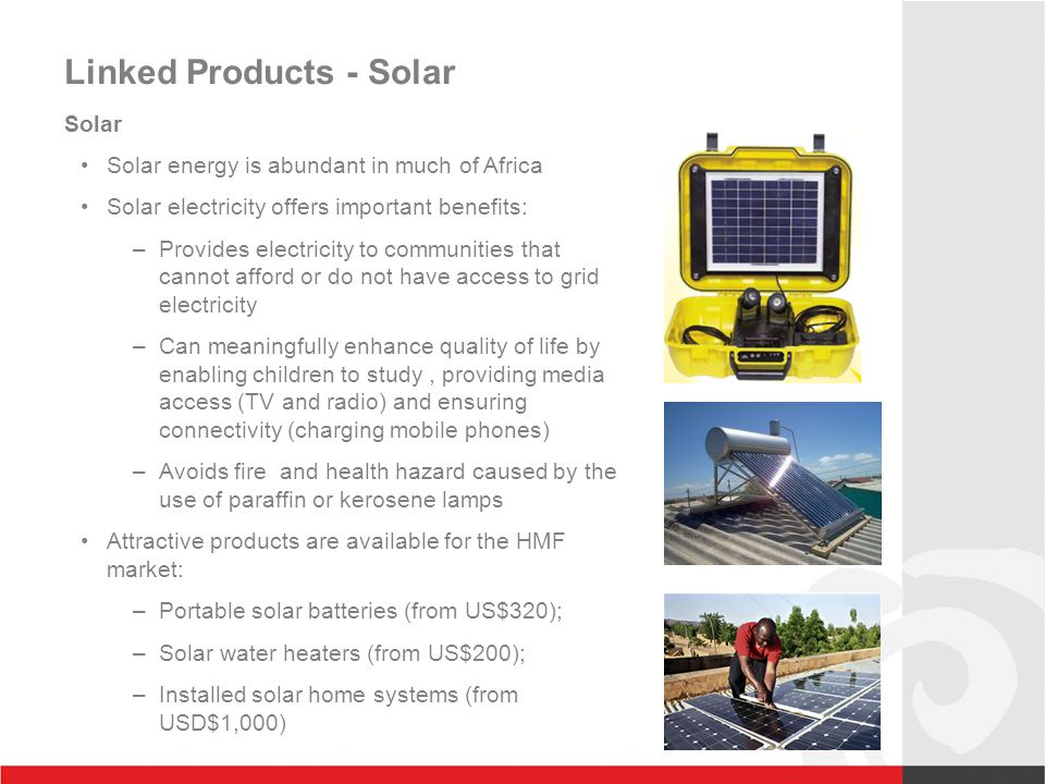 Linked Products - Solar Solar Solar energy is abundant in much of Africa Solar electricity offers important benefits: –Provides electricity to communities that cannot afford or do not have access to grid electricity –Can meaningfully enhance quality of life by enabling children to study, providing media access (TV and radio) and ensuring connectivity (charging mobile phones) –Avoids fire and health hazard caused by the use of paraffin or kerosene lamps Attractive products are available for the HMF market: –Portable solar batteries (from US$320); –Solar water heaters (from US$200); –Installed solar home systems (from USD$1,000)