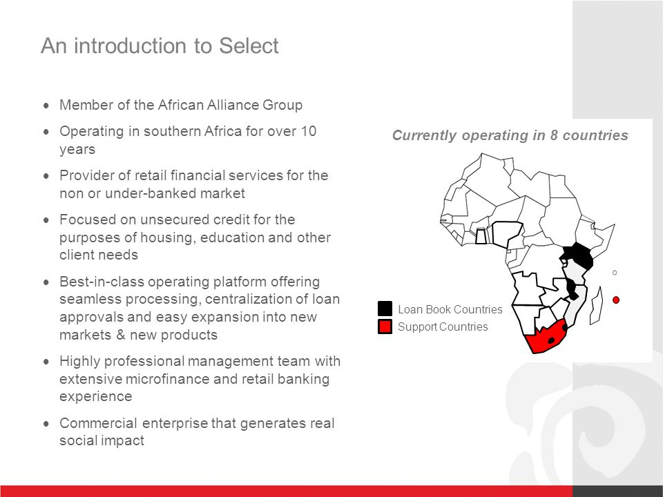 An introduction to Select Loan Book Countries Support Countries  Member of the African Alliance Group  Operating in southern Africa for over 10 years  Provider of retail financial services for the non or under-banked market  Focused on unsecured credit for the purposes of housing, education and other client needs  Best-in-class operating platform offering seamless processing, centralization of loan approvals and easy expansion into new markets & new products  Highly professional management team with extensive microfinance and retail banking experience  Commercial enterprise that generates real social impact Currently operating in 8 countries
