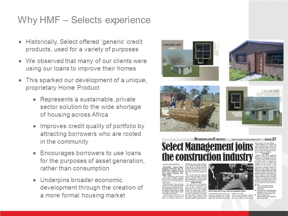 Why HMF – Selects experience  Historically, Select offered 'generic' credit products, used for a variety of purposes  We observed that many of our clients were using our loans to improve their homes  This sparked our development of a unique, proprietary Home Product  Represents a sustainable, private sector solution to the wide shortage of housing across Africa  Improves credit quality of portfolio by attracting borrowers who are rooted in the community  Encourages borrowers to use loans for the purposes of asset generation, rather than consumption  Underpins broader economic development through the creation of a more formal housing market