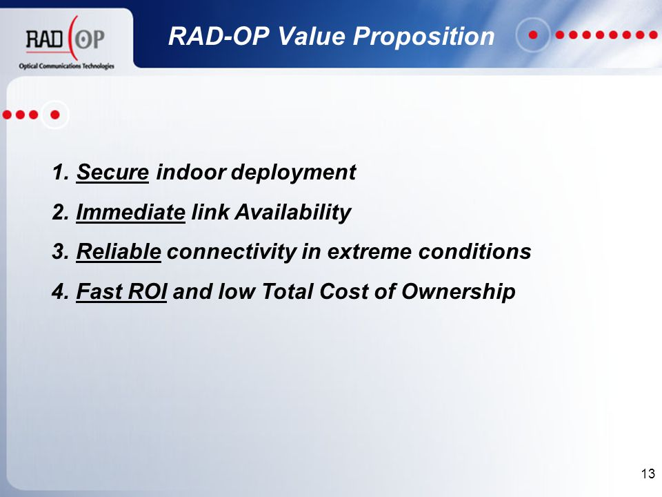 13 RAD-OP Value Proposition 1.Secure indoor deployment 2.Immediate link Availability 3.Reliable connectivity in extreme conditions 4.Fast ROI and low Total Cost of Ownership