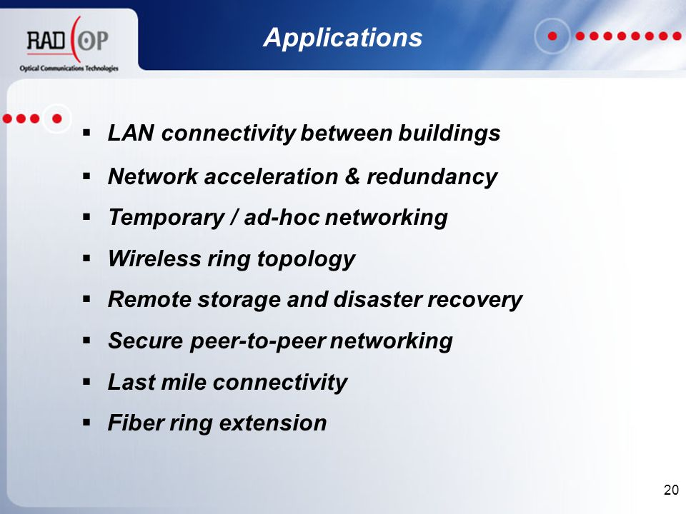 20 Applications  LAN connectivity between buildings  Network acceleration & redundancy  Temporary / ad-hoc networking  Wireless ring topology  Remote storage and disaster recovery  Secure peer-to-peer networking  Last mile connectivity  Fiber ring extension